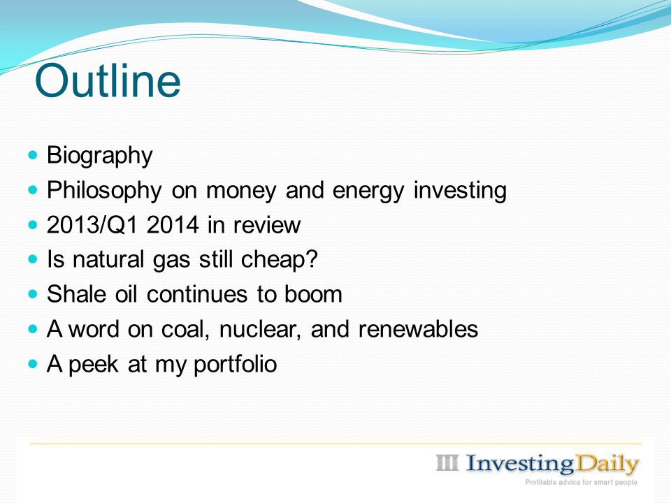 Outline Biography Philosophy on money and energy investing 2013/Q1 2014 in review Is natural gas still cheap.