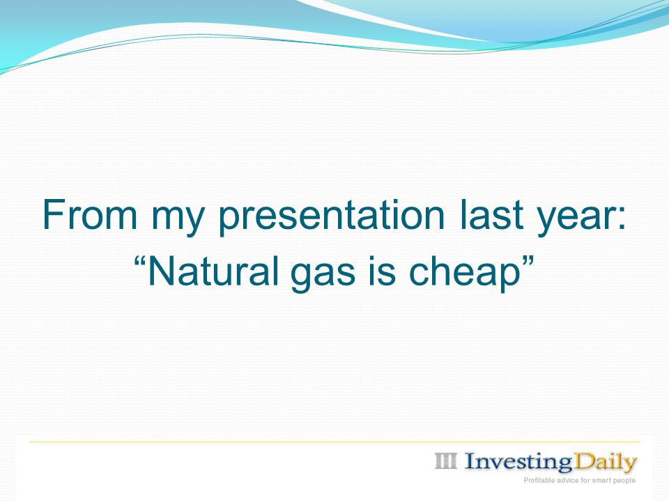 From my presentation last year: Natural gas is cheap