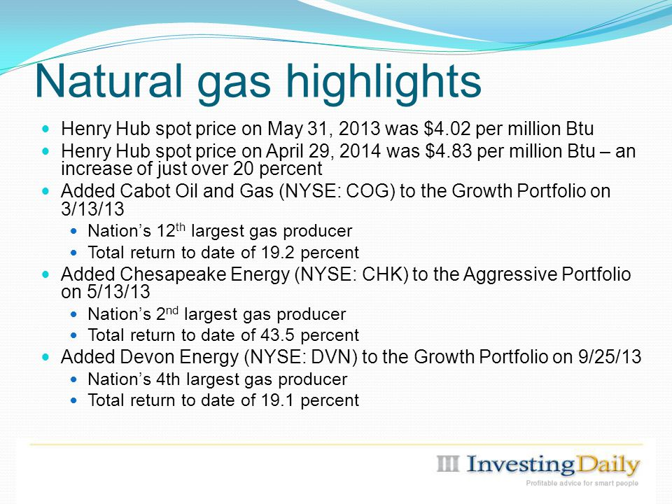 Natural gas highlights Henry Hub spot price on May 31, 2013 was $4.02 per million Btu Henry Hub spot price on April 29, 2014 was $4.83 per million Btu – an increase of just over 20 percent Added Cabot Oil and Gas (NYSE: COG) to the Growth Portfolio on 3/13/13 Nation's 12 th largest gas producer Total return to date of 19.2 percent Added Chesapeake Energy (NYSE: CHK) to the Aggressive Portfolio on 5/13/13 Nation's 2 nd largest gas producer Total return to date of 43.5 percent Added Devon Energy (NYSE: DVN) to the Growth Portfolio on 9/25/13 Nation's 4th largest gas producer Total return to date of 19.1 percent