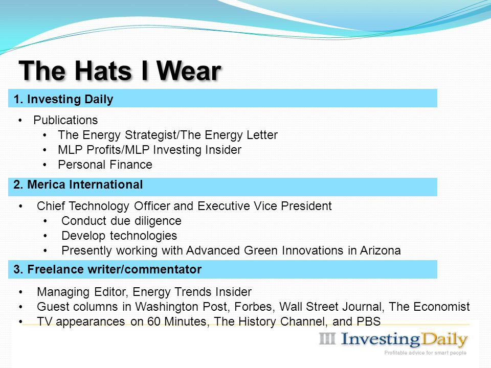 The Hats I Wear Chief Technology Officer and Executive Vice President Conduct due diligence Develop technologies Presently working with Advanced Green Innovations in Arizona Publications The Energy Strategist/The Energy Letter MLP Profits/MLP Investing Insider Personal Finance 2.