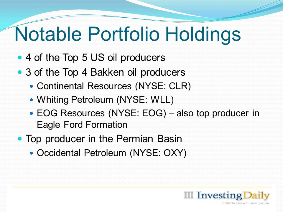 Notable Portfolio Holdings 4 of the Top 5 US oil producers 3 of the Top 4 Bakken oil producers Continental Resources (NYSE: CLR) Whiting Petroleum (NYSE: WLL) EOG Resources (NYSE: EOG) – also top producer in Eagle Ford Formation Top producer in the Permian Basin Occidental Petroleum (NYSE: OXY)
