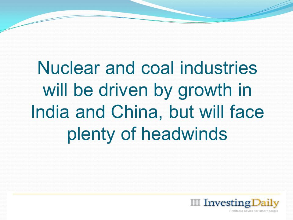 Nuclear and coal industries will be driven by growth in India and China, but will face plenty of headwinds