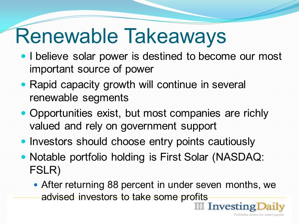 Renewable Takeaways I believe solar power is destined to become our most important source of power Rapid capacity growth will continue in several renewable segments Opportunities exist, but most companies are richly valued and rely on government support Investors should choose entry points cautiously Notable portfolio holding is First Solar (NASDAQ: FSLR) After returning 88 percent in under seven months, we advised investors to take some profits