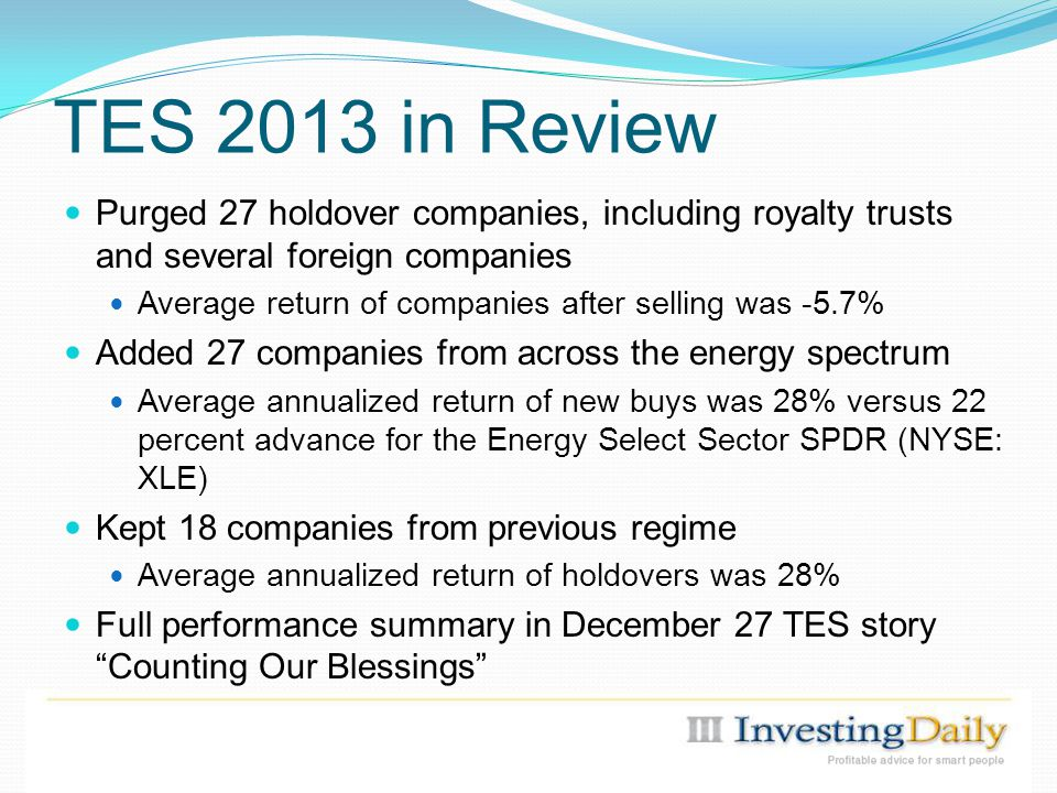 TES 2013 in Review Purged 27 holdover companies, including royalty trusts and several foreign companies Average return of companies after selling was -5.7% Added 27 companies from across the energy spectrum Average annualized return of new buys was 28% versus 22 percent advance for the Energy Select Sector SPDR (NYSE: XLE) Kept 18 companies from previous regime Average annualized return of holdovers was 28% Full performance summary in December 27 TES story Counting Our Blessings