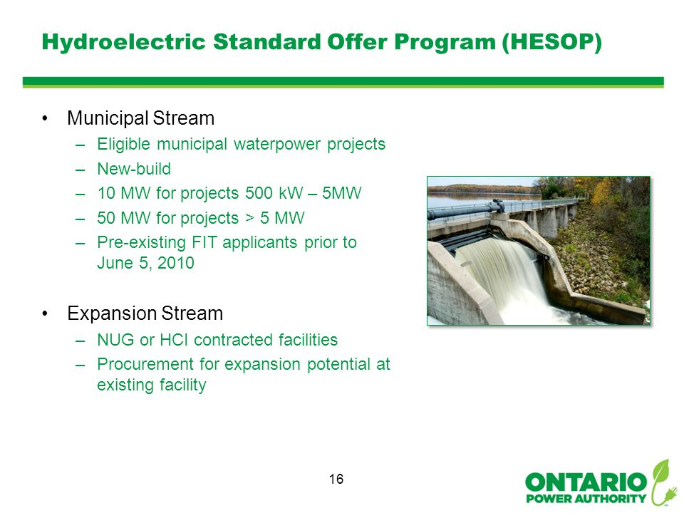Hydroelectric Standard Offer Program (HESOP) Municipal Stream –Eligible municipal waterpower projects –New-build –10 MW for projects 500 kW – 5MW –50 MW for projects > 5 MW –Pre-existing FIT applicants prior to June 5, 2010 Expansion Stream –NUG or HCI contracted facilities –Procurement for expansion potential at existing facility 16