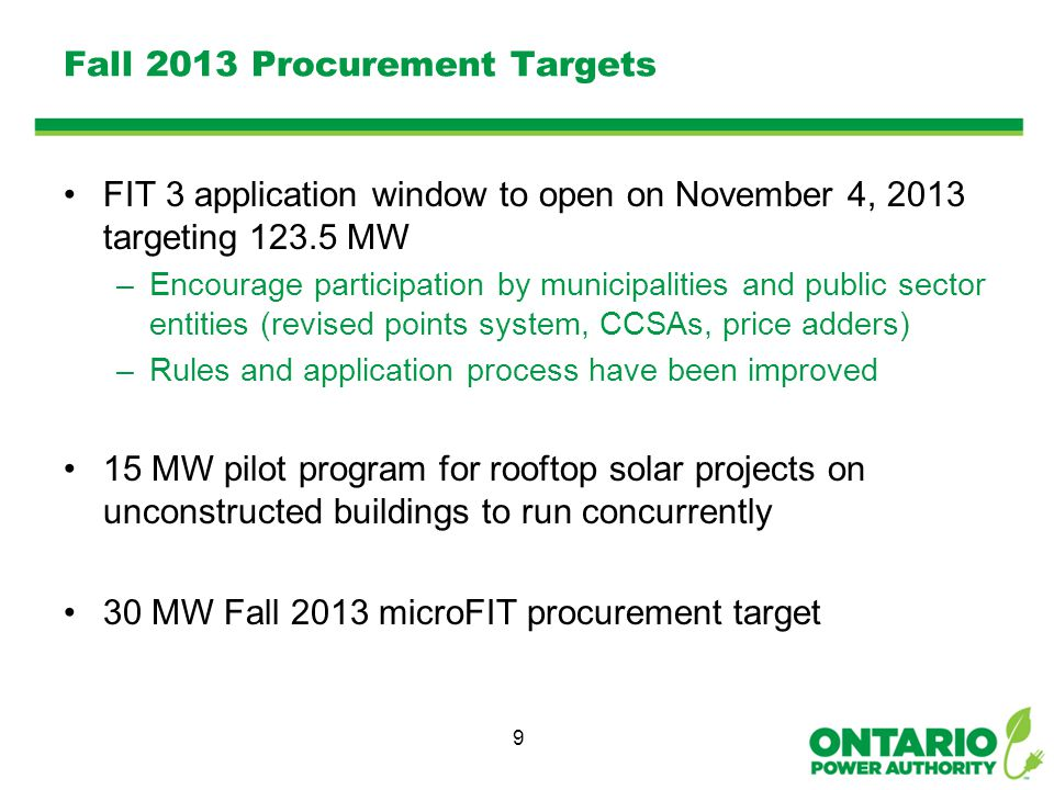 Fall 2013 Procurement Targets FIT 3 application window to open on November 4, 2013 targeting 123.5 MW –Encourage participation by municipalities and public sector entities (revised points system, CCSAs, price adders) –Rules and application process have been improved 15 MW pilot program for rooftop solar projects on unconstructed buildings to run concurrently 30 MW Fall 2013 microFIT procurement target 9