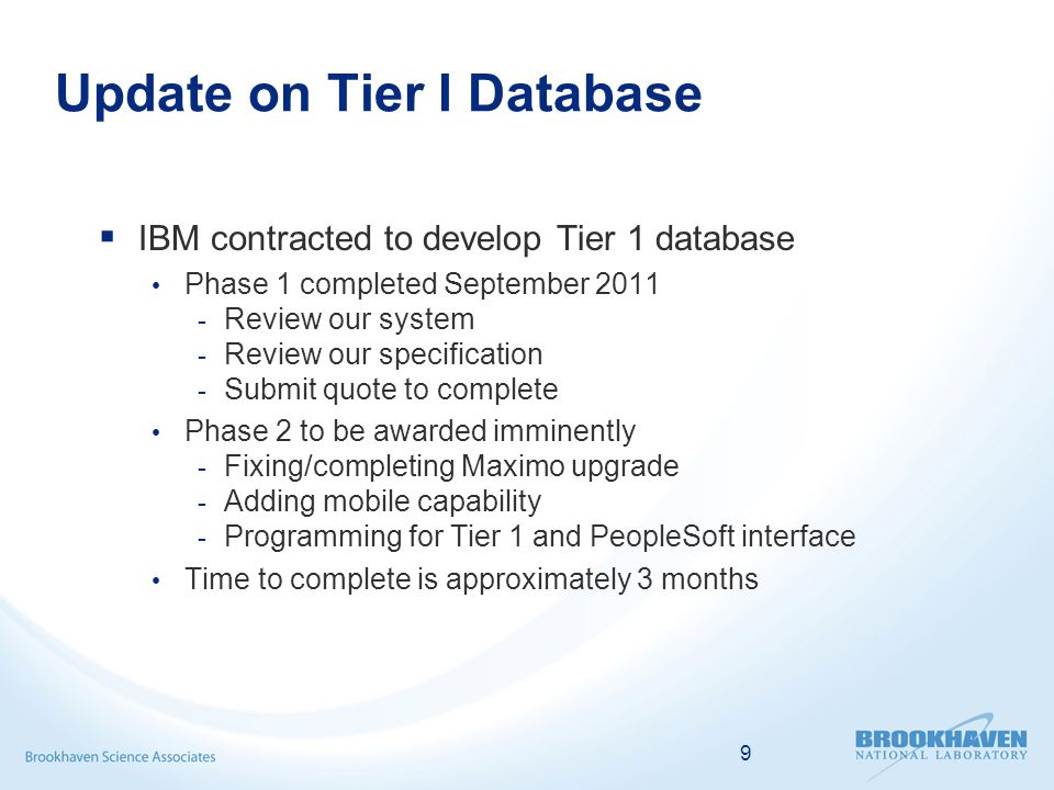  IBM contracted to develop Tier 1 database Phase 1 completed September Review our system - Review our specification - Submit quote to complete Phase 2 to be awarded imminently - Fixing/completing Maximo upgrade - Adding mobile capability - Programming for Tier 1 and PeopleSoft interface Time to complete is approximately 3 months 9
