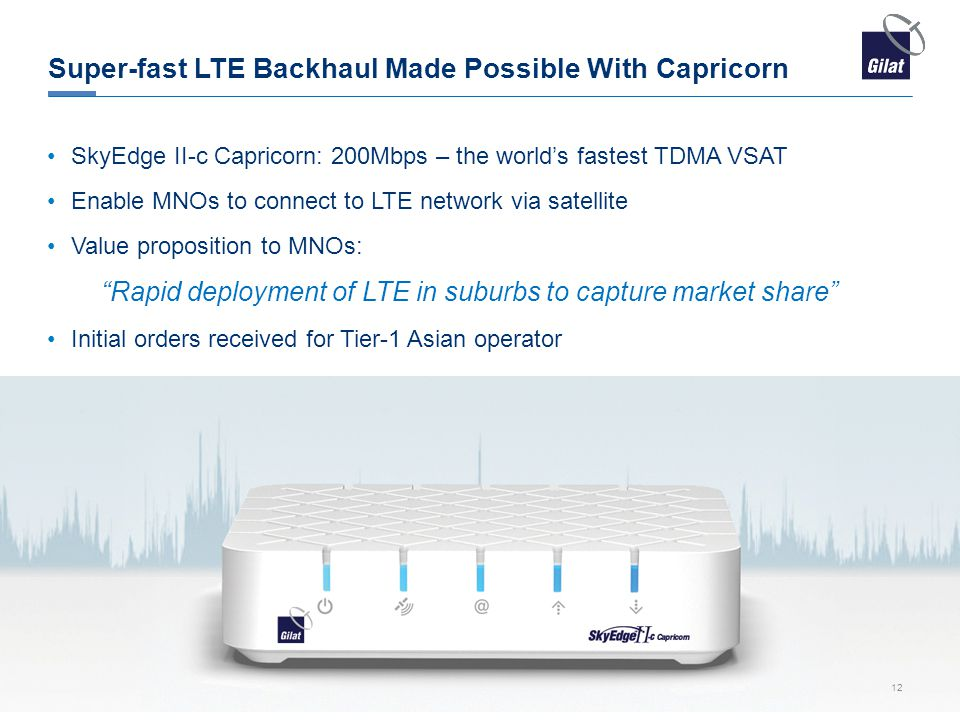 Super-fast LTE Backhaul Made Possible With Capricorn SkyEdge II-c Capricorn: 200Mbps – the world's fastest TDMA VSAT Enable MNOs to connect to LTE network via satellite Value proposition to MNOs: Rapid deployment of LTE in suburbs to capture market share Initial orders received for Tier-1 Asian operator 12