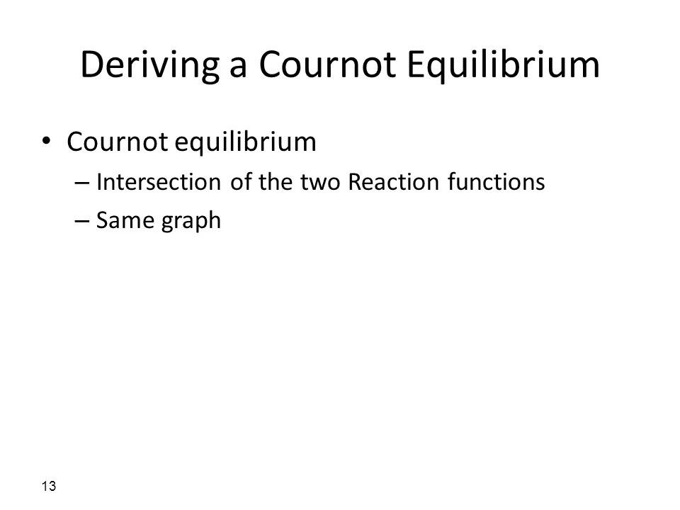 Deriving a Cournot Equilibrium Cournot equilibrium – Intersection of the two Reaction functions – Same graph 13
