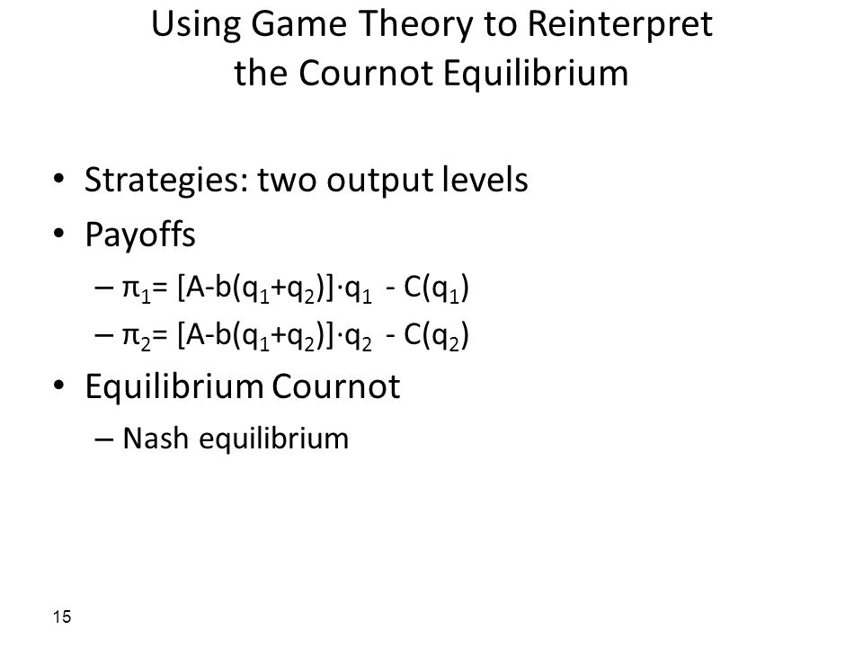 Using Game Theory to Reinterpret the Cournot Equilibrium Strategies: two output levels Payoffs – π 1 = [A-b(q 1 +q 2 )]·q 1 - C(q 1 ) – π 2 = [A-b(q 1