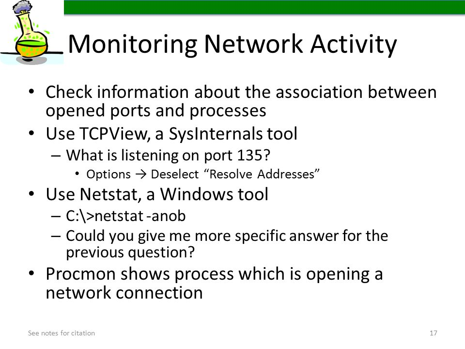 Monitoring Network Activity Check information about the association between opened ports and processes Use TCPView, a SysInternals tool – What is listening on port 135.