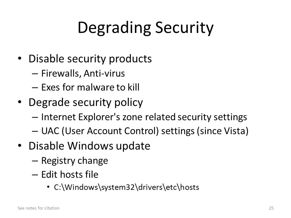 Degrading Security Disable security products – Firewalls, Anti-virus – Exes for malware to kill Degrade security policy – Internet Explorer s zone related security settings – UAC (User Account Control) settings (since Vista) Disable Windows update – Registry change – Edit hosts file C:\Windows\system32\drivers\etc\hosts See notes for citation25