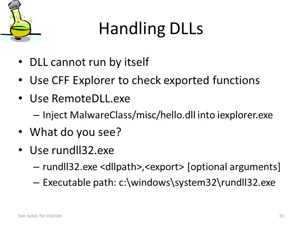 Handling DLLs DLL cannot run by itself Use CFF Explorer to check exported functions Use RemoteDLL.exe – Inject MalwareClass/misc/hello.dll into iexplorer.exe What do you see.
