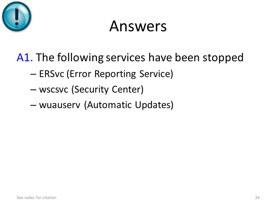 Answers A1. The following services have been stopped – ERSvc (Error Reporting Service) – wscsvc (Security Center) – wuauserv (Automatic Updates) See n