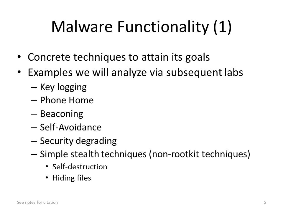 Malware Functionality (1) Concrete techniques to attain its goals Examples we will analyze via subsequent labs – Key logging – Phone Home – Beaconing – Self-Avoidance – Security degrading – Simple stealth techniques (non-rootkit techniques) Self-destruction Hiding files See notes for citation5