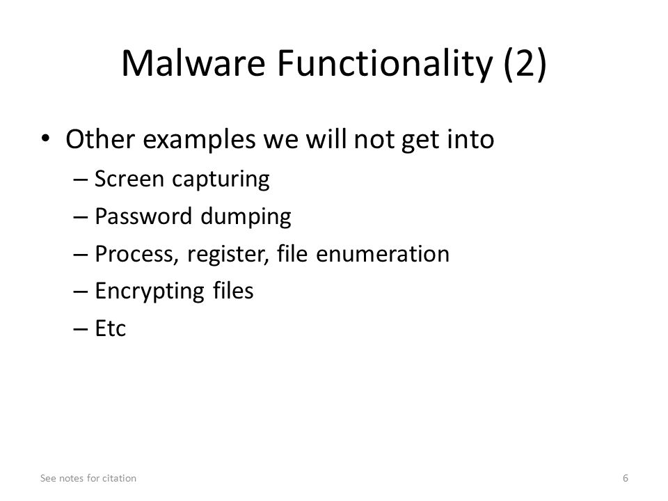 Malware Functionality (2) Other examples we will not get into – Screen capturing – Password dumping – Process, register, file enumeration – Encrypting files – Etc See notes for citation6
