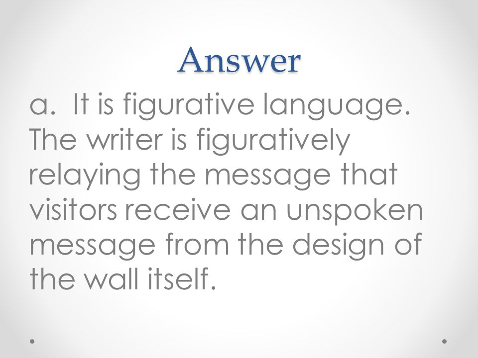 Answer a. It is figurative language. The writer is figuratively relaying the message that visitors receive an unspoken message from the design of the
