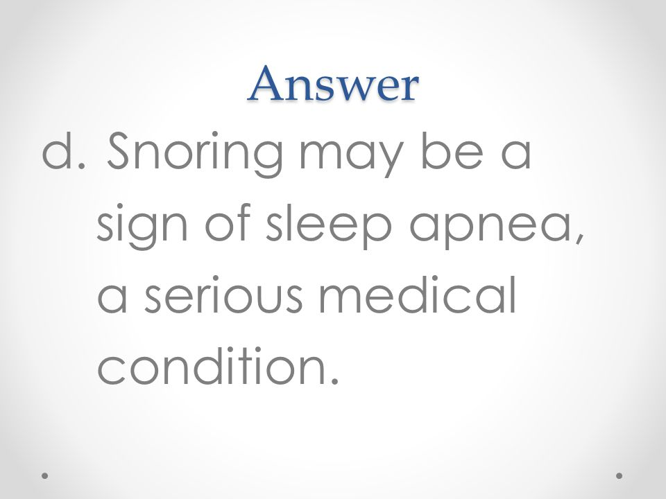 Answer d.Snoring may be a sign of sleep apnea, a serious medical condition.