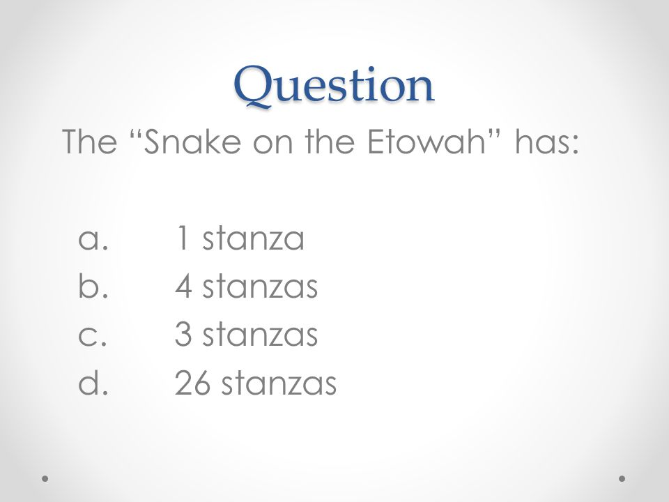 Question The Snake on the Etowah has: a.1 stanza b.4 stanzas c.3 stanzas d.26 stanzas