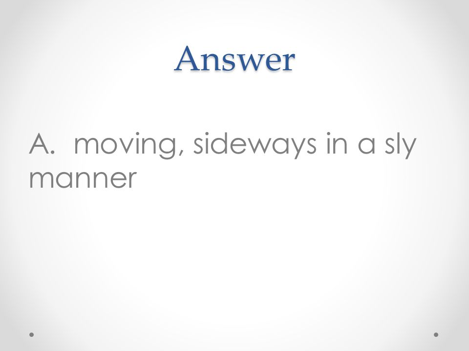 Answer A. moving, sideways in a sly manner