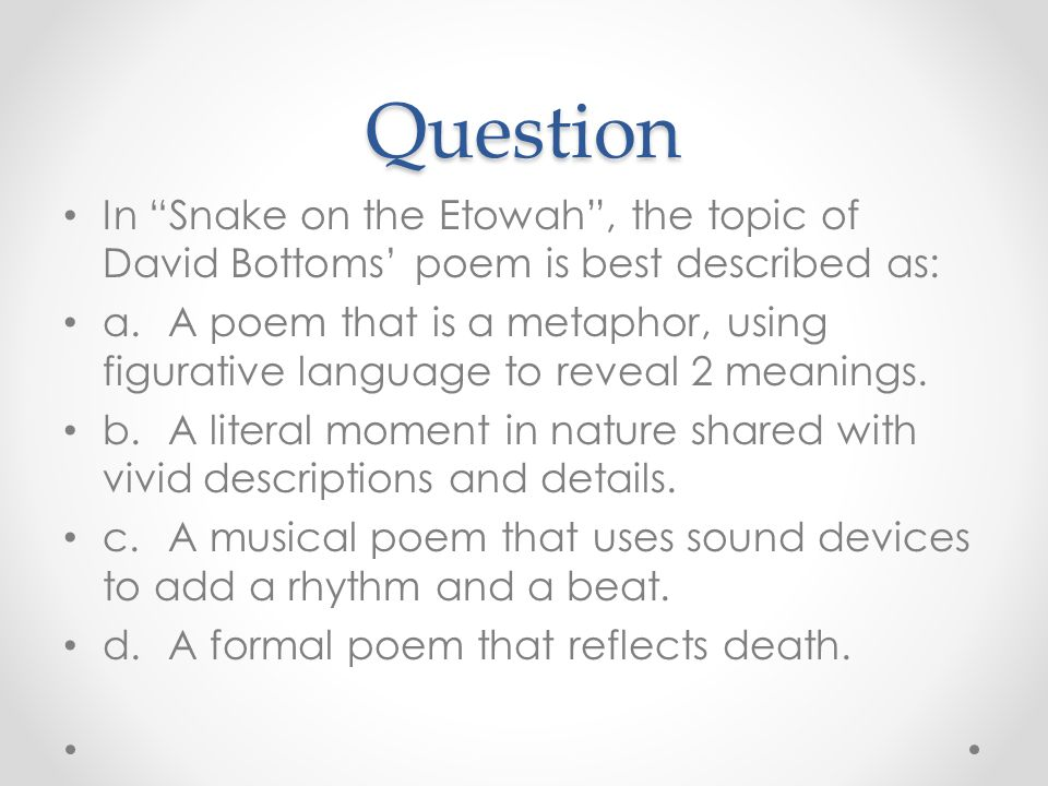 Question In Snake on the Etowah , the topic of David Bottoms' poem is best described as: a.A poem that is a metaphor, using figurative language to reveal 2 meanings.