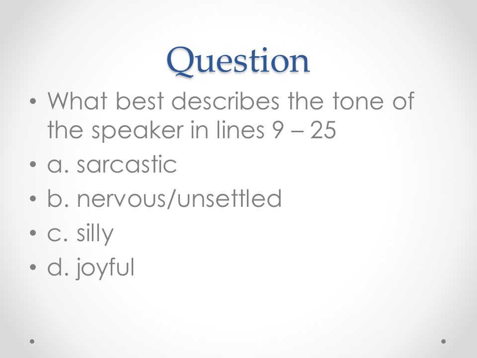 Question What best describes the tone of the speaker in lines 9 – 25 a.sarcastic b.nervous/unsettled c.silly d.joyful