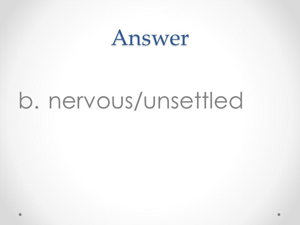 Answer b.nervous/unsettled