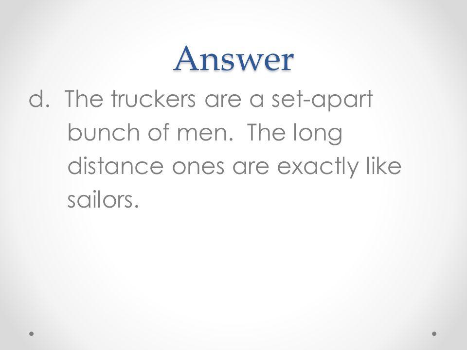 Answer d. The truckers are a set-apart bunch of men.