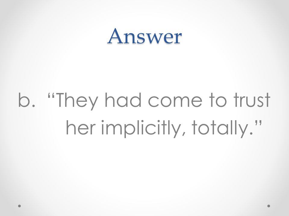 Answer b. They had come to trust her implicitly, totally.