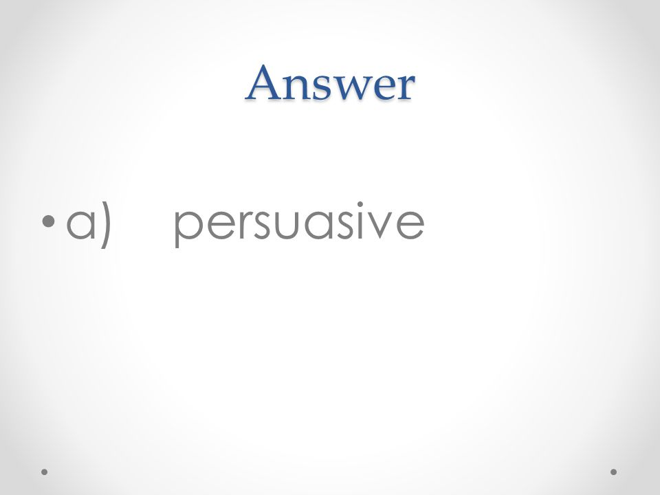 Answer a)persuasive
