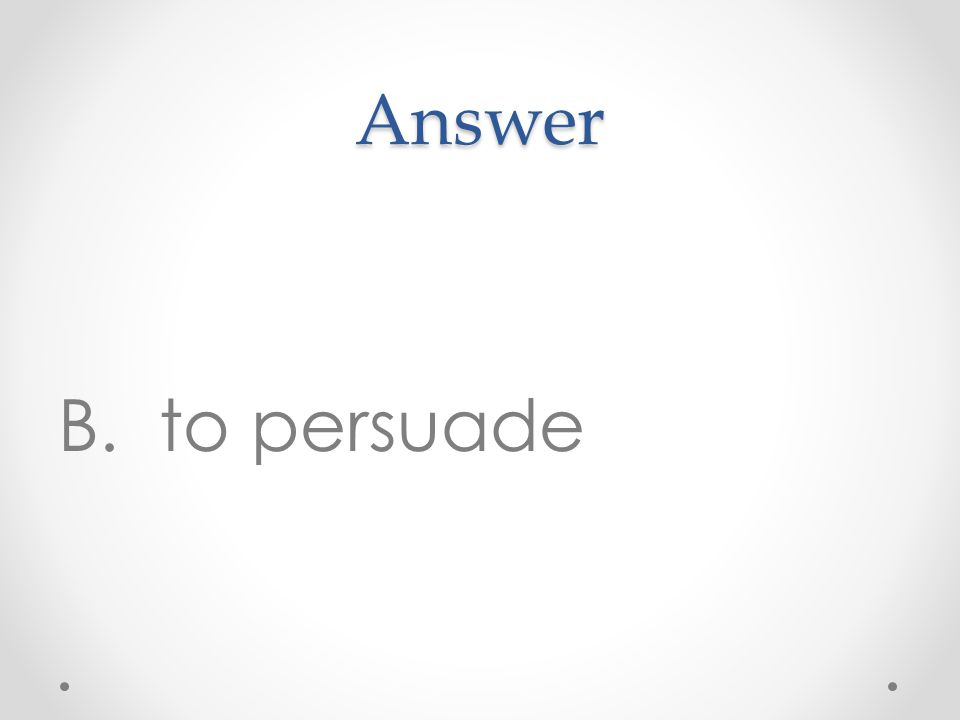 Answer B. to persuade