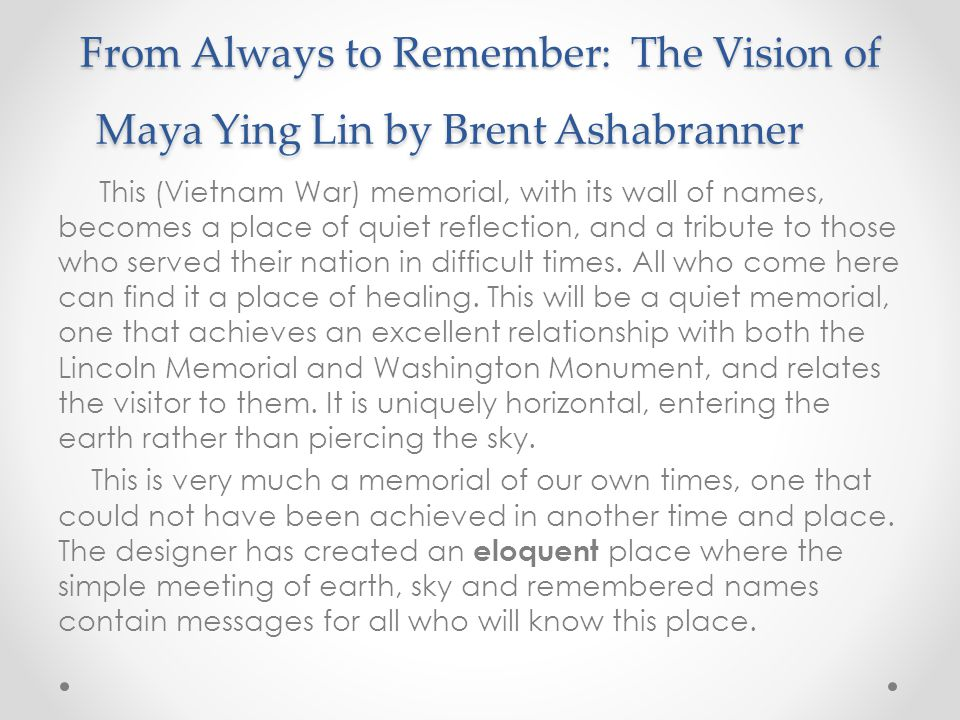 From Always to Remember: The Vision of Maya Ying Lin by Brent Ashabranner This (Vietnam War) memorial, with its wall of names, becomes a place of quiet reflection, and a tribute to those who served their nation in difficult times.