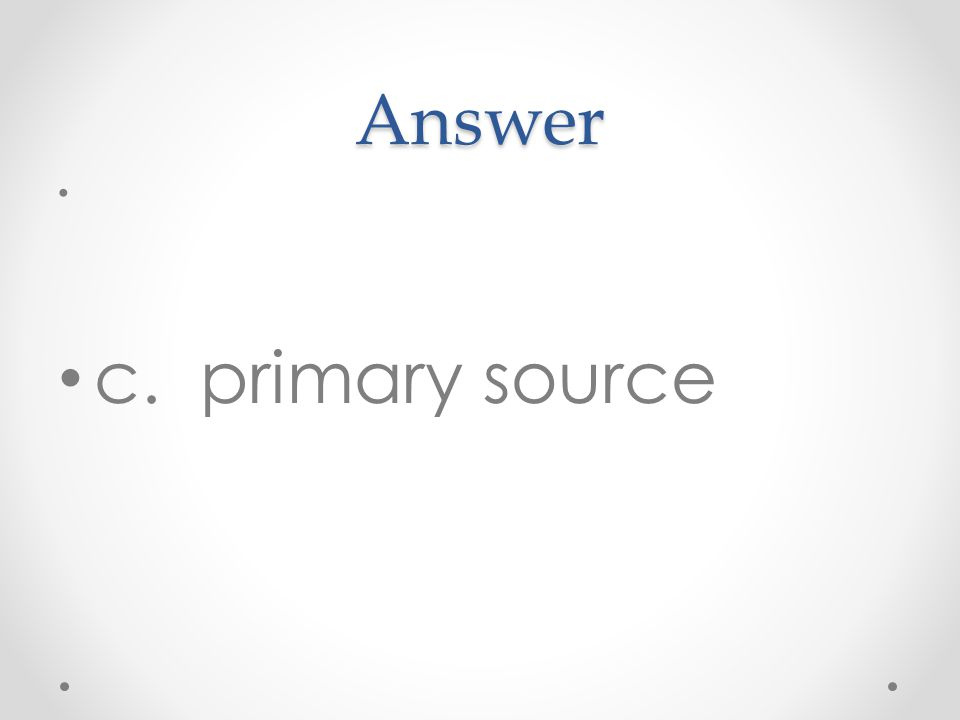 Answer c. primary source
