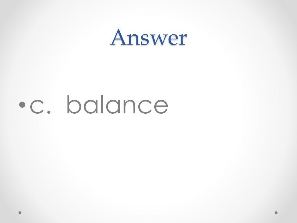 Answer c. balance
