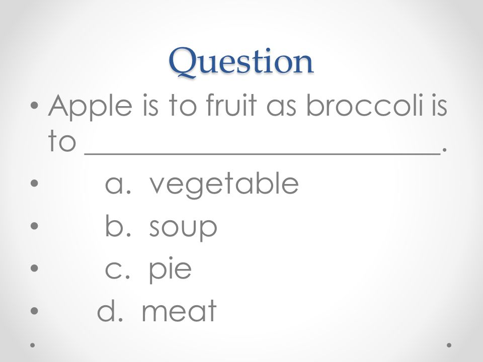 Question Apple is to fruit as broccoli is to ________________________.