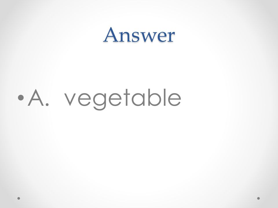 Answer A. vegetable