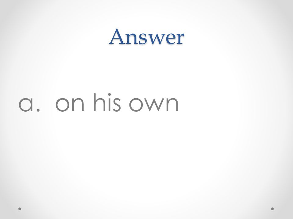 Answer a. on his own