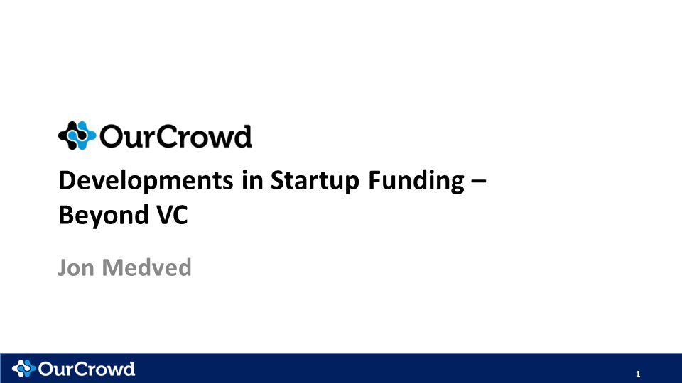 Developments in Startup Funding – Beyond VC Jon Medved 1