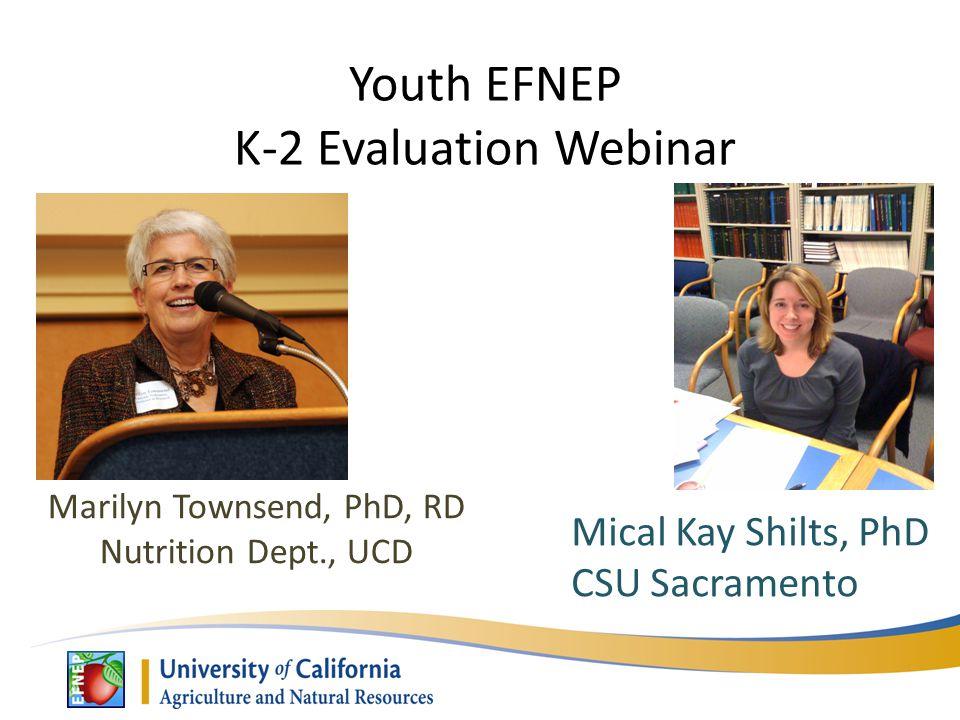 Youth EFNEP K-2 Evaluation Webinar Marilyn Townsend, PhD, RD Nutrition Dept., UCD Mical Kay Shilts, PhD CSU Sacramento