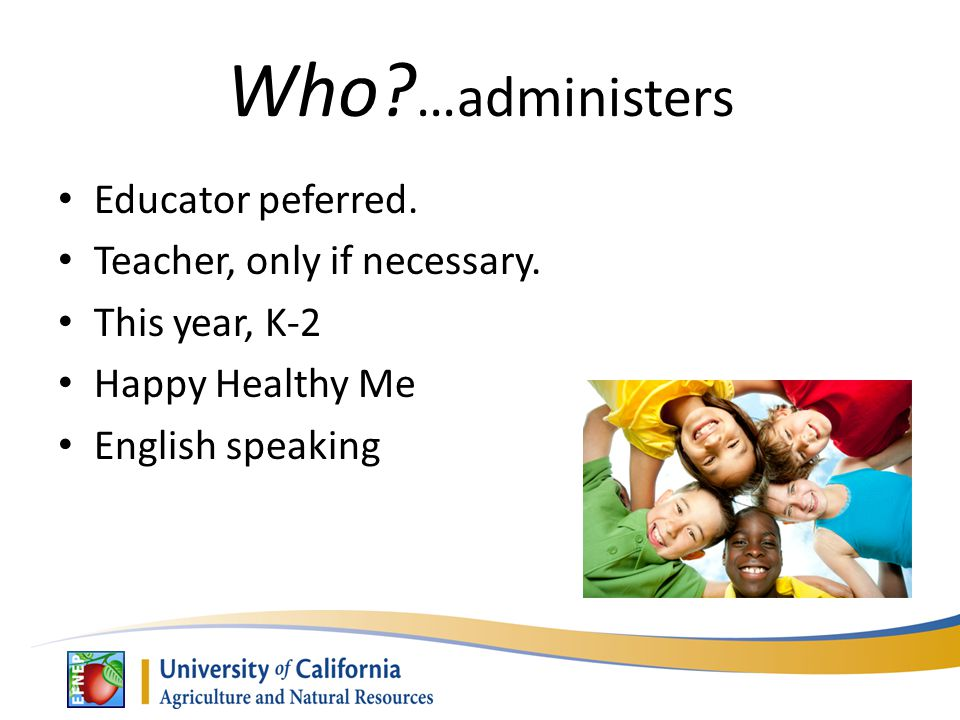 Who. …administers Educator peferred. Teacher, only if necessary.