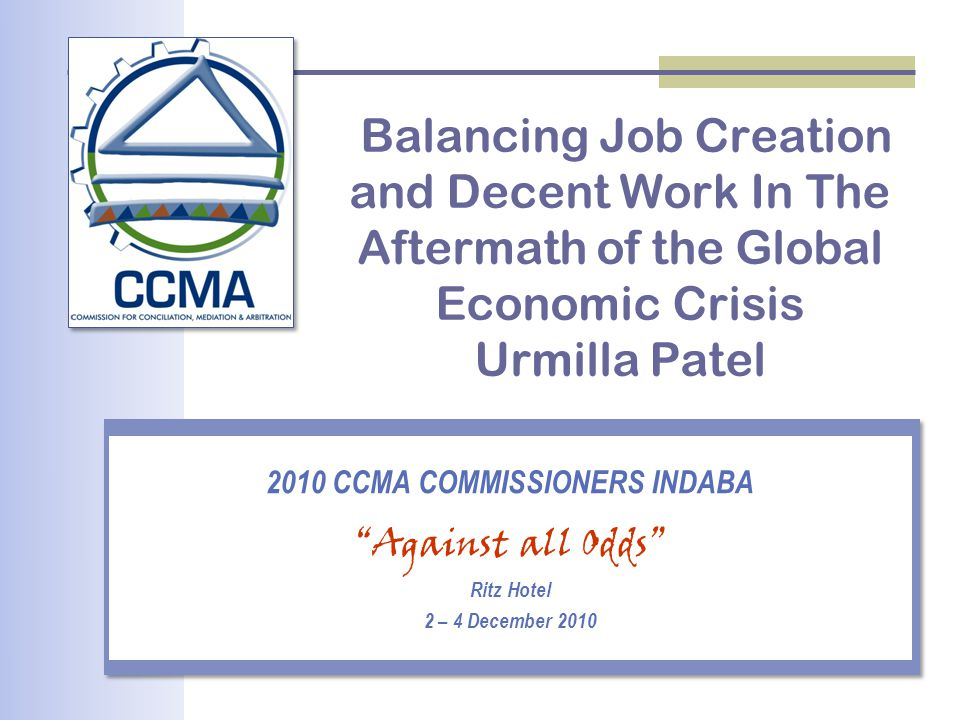 "Balancing Job Creation and Decent Work In The Aftermath of the Global Economic Crisis Urmilla Patel 2010 CCMA COMMISSIONERS INDABA ""Against all Odds"""