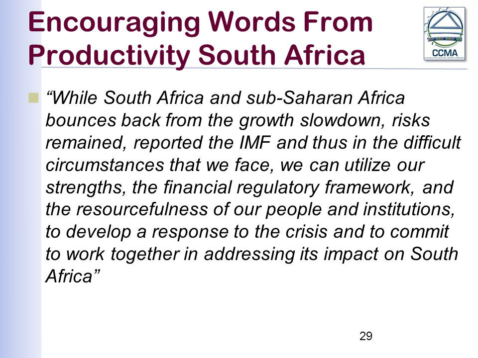 Encouraging Words From Productivity South Africa While South Africa and sub-Saharan Africa bounces back from the growth slowdown, risks remained, reported the IMF and thus in the difficult circumstances that we face, we can utilize our strengths, the financial regulatory framework, and the resourcefulness of our people and institutions, to develop a response to the crisis and to commit to work together in addressing its impact on South Africa 29