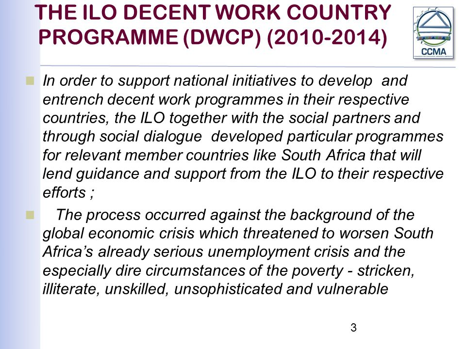 THE ILO DECENT WORK COUNTRY PROGRAMME (DWCP) (2010-2014) In order to support national initiatives to develop and entrench decent work programmes in their respective countries, the ILO together with the social partners and through social dialogue developed particular programmes for relevant member countries like South Africa that will lend guidance and support from the ILO to their respective efforts ; The process occurred against the background of the global economic crisis which threatened to worsen South Africa's already serious unemployment crisis and the especially dire circumstances of the poverty - stricken, illiterate, unskilled, unsophisticated and vulnerable 3