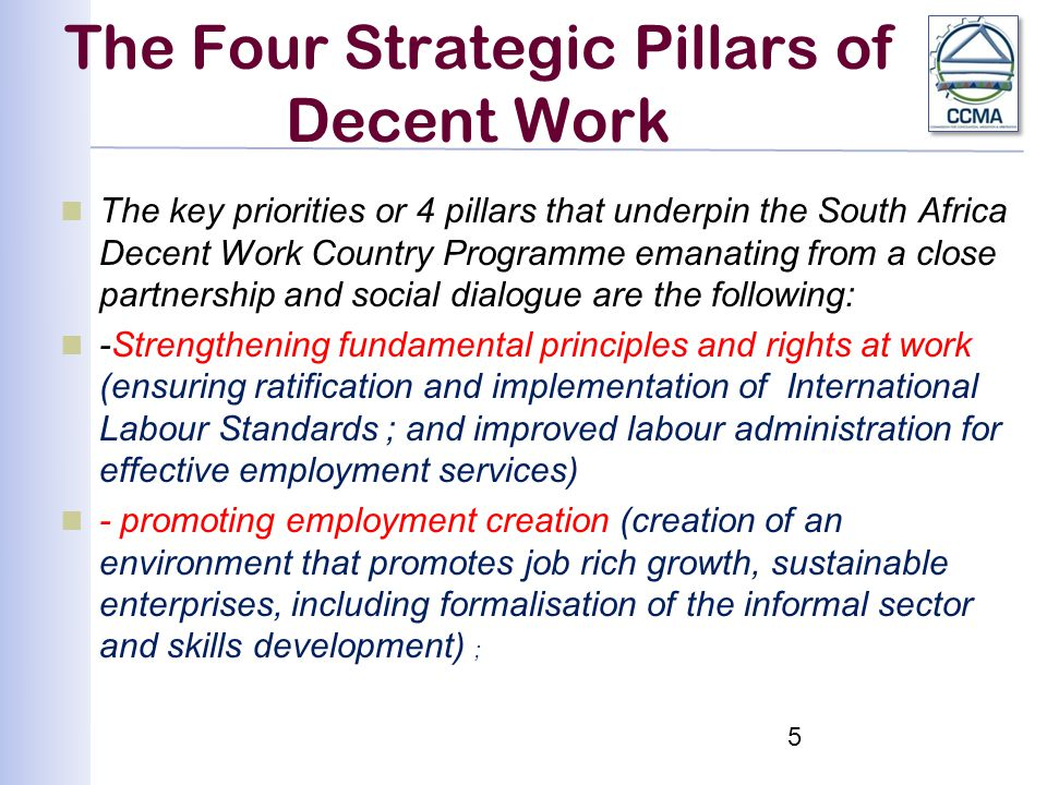 The Four Strategic Pillars of Decent Work The key priorities or 4 pillars that underpin the South Africa Decent Work Country Programme emanating from a close partnership and social dialogue are the following: -Strengthening fundamental principles and rights at work (ensuring ratification and implementation of International Labour Standards ; and improved labour administration for effective employment services) - promoting employment creation (creation of an environment that promotes job rich growth, sustainable enterprises, including formalisation of the informal sector and skills development) ; 5