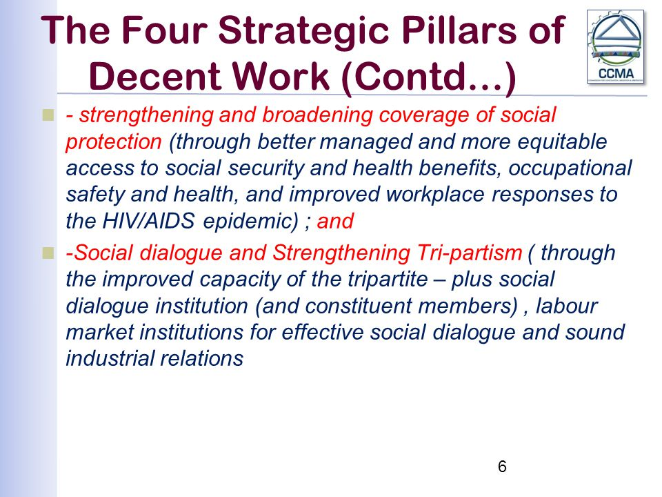The Four Strategic Pillars of Decent Work (Contd...) - strengthening and broadening coverage of social protection (through better managed and more equitable access to social security and health benefits, occupational safety and health, and improved workplace responses to the HIV/AIDS epidemic) ; and -Social dialogue and Strengthening Tri-partism ( through the improved capacity of the tripartite – plus social dialogue institution (and constituent members), labour market institutions for effective social dialogue and sound industrial relations 6