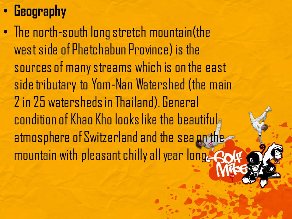 Geography The north-south long stretch mountain(the west side of Phetchabun Province) is the sources of many streams which is on the east side tributary to Yom-Nan Watershed (the main 2 in 25 watersheds in Thailand).