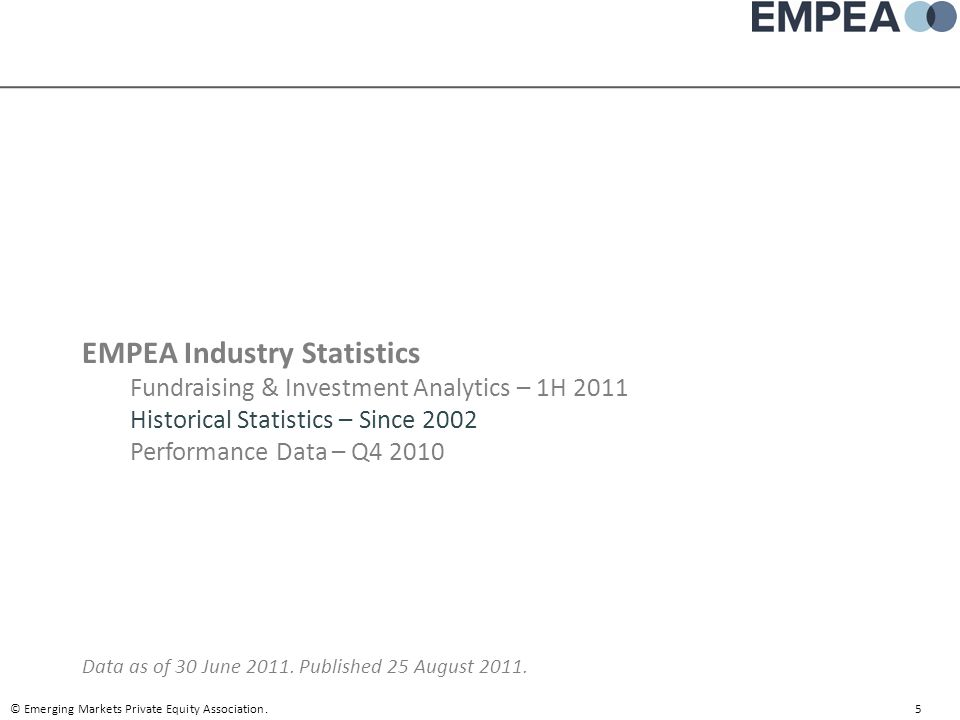EMPEA Industry Statistics Fundraising & Investment Analytics – 1H 2011 Historical Statistics – Since 2002 Performance Data – Q4 2010 Data as of 30 Jun