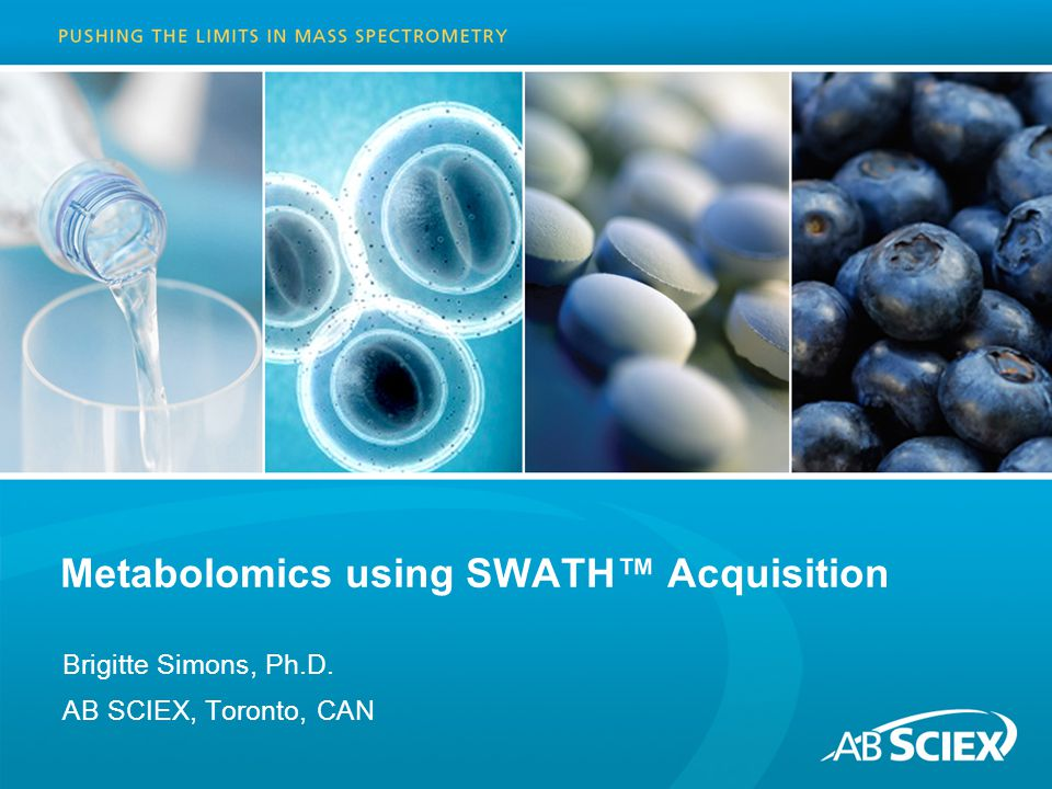 Metabolomics using SWATH™ Acquisition Brigitte Simons, Ph.D. AB SCIEX, Toronto, CAN