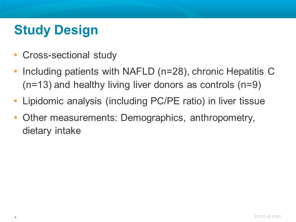 4 © 2012 AB SCIEX Study Design  Cross-sectional study  Including patients with NAFLD (n=28), chronic Hepatitis C (n=13) and healthy living liver don