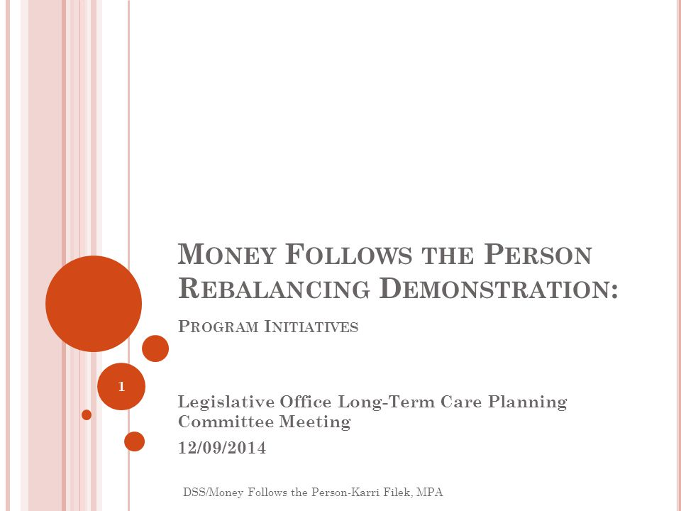 M ONEY F OLLOWS THE P ERSON R EBALANCING D EMONSTRATION : P ROGRAM I NITIATIVES Legislative Office Long-Term Care Planning Committee Meeting 12/09/201